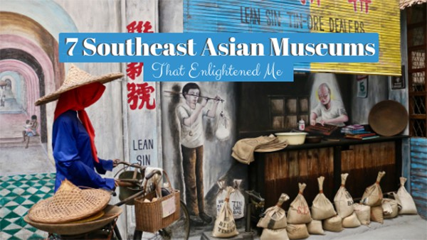 7 Southeast Asian Museums That Enlightened Me